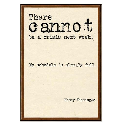 Henry Kissinger There Cannot Be A Crisis Next Week Quote Art Print