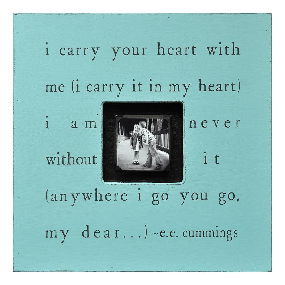 i carry your heart I carry your heart with me (i carry it in my heart) i am never without it (anywhere i  go you go, my dear and whatever is done by only me is your doing, my darling.